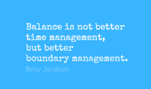 Balance is not better  time management,  but better boundary management.
