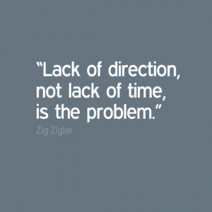 """Lack of direction, not lack of time, is the problem.""  ― Zig Ziglar"